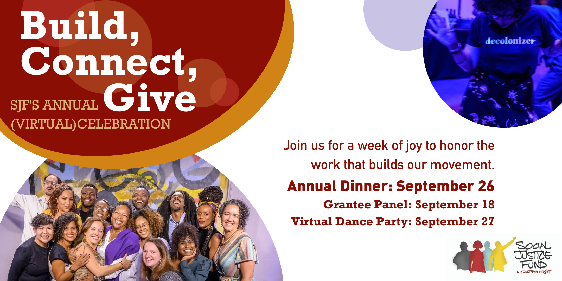 """Banner image, white background. Upper left corner features red oval with white text that reads, """"Build, Connect, Give. SJF's annual (virtual) celebration. To the right is another oval featuring a Black woman on a dancefloor with blue lighting. To the right is another oval, featuring a picture of SJF staff smiling at the camera. Red text in the middle of the banner reads, """"Join us for a week of joy to honor the work that builds our movement. Annual dinner: September 26. Grantee Panel: September 18. Virtual Dance Party: September 27."""