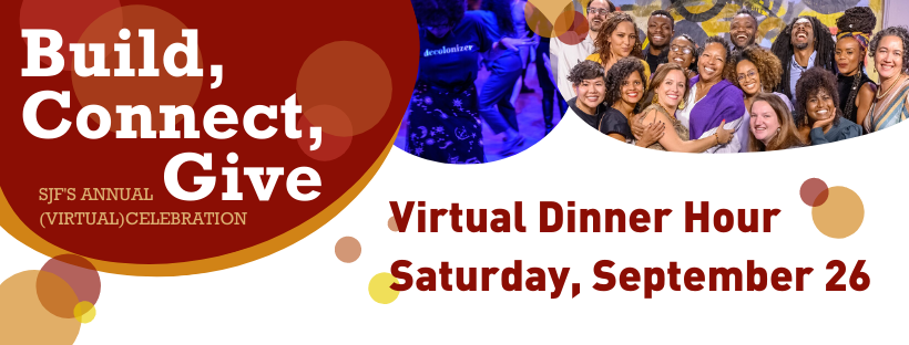 """Banner image, white background. Upper left corner features red oval with white text that reads, """"Build, Connect, Give. SJF's annual (virtual) celebration. To the right is another oval featuring a Black woman on a dancefloor with blue lighting. To the right is another oval, featuring a picture of SJF staff smiling at the camera. Black text in the middle of the banner reads, """"Virtual Dinner Hour, Saturday, September 26"""