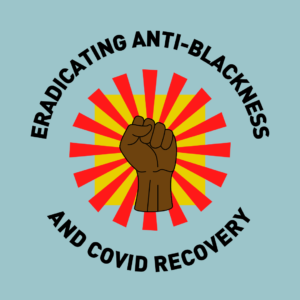 Square picture with blue background. An illustrated Black fist is in the center surrounded by a red sun burst and a yellow background. Black curved text reads Eradicating Anti Blackness and Covid Recovery