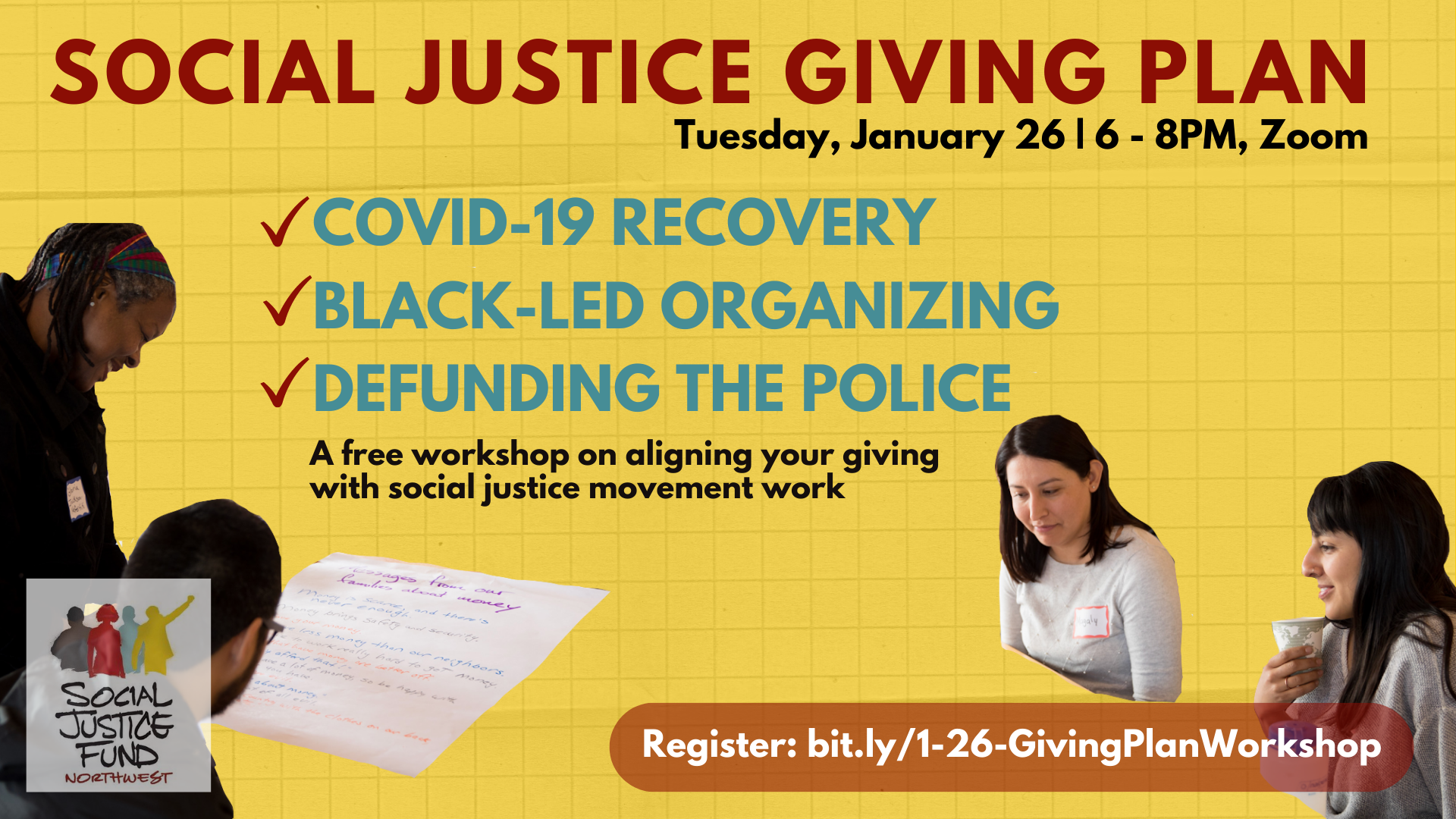 """Graphic to advertise event. Yellow background, text reads """"Social Justice Giving Plan. January 26. 6 to 8PM. Zoom. COVID-19 recovery. Black-led organizing. Defunding the police. A free workshop on aligning your giving with your values. Pictured is a cutout of four people gathered around a table, looking at a piece of paper."""