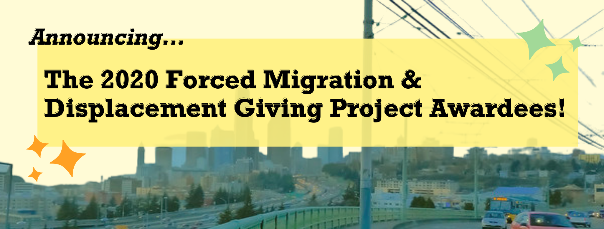 Rectangular banner with light yellow background and picture of the Jose Rizal bridge in Seattle with the city in the background. Black text on a bright yellow box reads Announcing the 2020 Forced Migration and Displacement Awardees.
